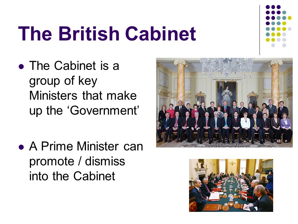 The British Cabinet The Cabinet is a group of key Ministers that make up the 'Government' A Prime Minister can promote / dismiss into the Cabinet
