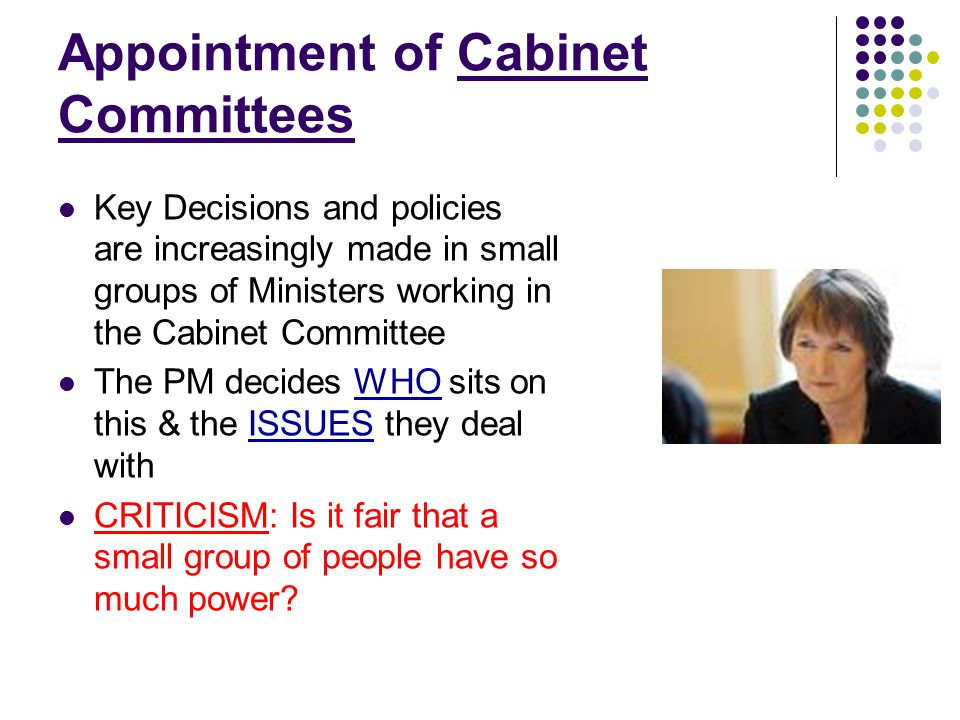 Appointment of Cabinet Committees Key Decisions and policies are increasingly made in small groups of Ministers working in the Cabinet Committee The P