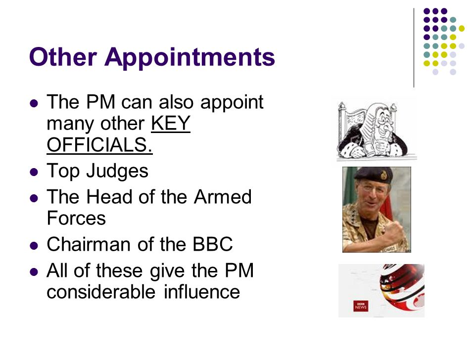 Other Appointments The PM can also appoint many other KEY OFFICIALS. Top Judges The Head of the Armed Forces Chairman of the BBC All of these give the