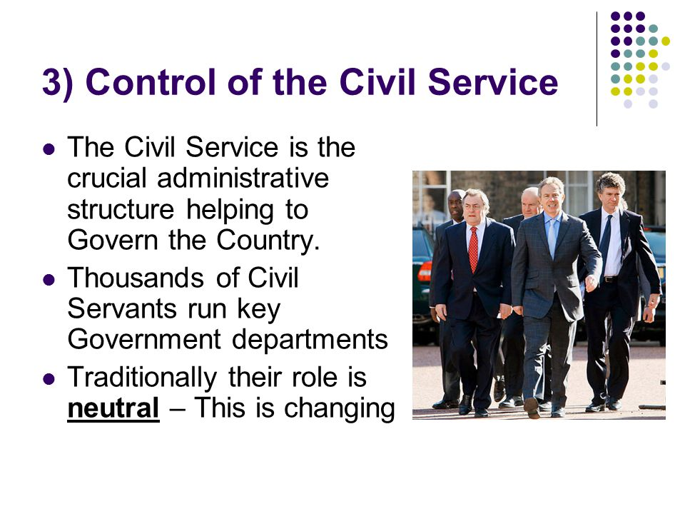 3) Control of the Civil Service The Civil Service is the crucial administrative structure helping to Govern the Country. Thousands of Civil Servants r