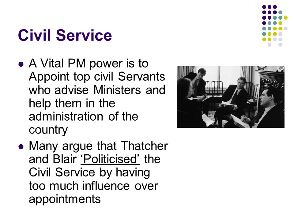 Civil Service A Vital PM power is to Appoint top civil Servants who advise Ministers and help them in the administration of the country Many argue tha