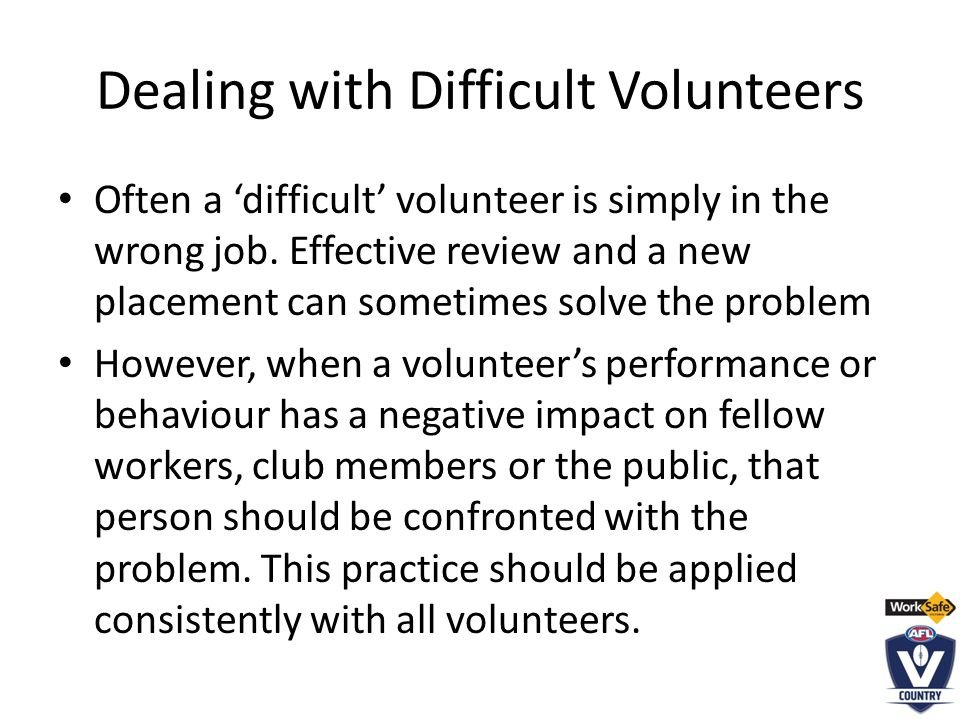 Dealing with Difficult Volunteers Often a 'difficult' volunteer is simply in the wrong job.