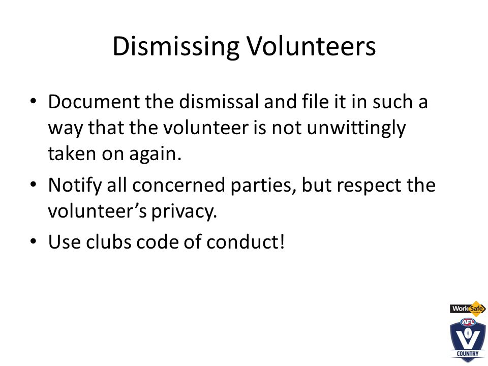 Dismissing Volunteers Document the dismissal and file it in such a way that the volunteer is not unwittingly taken on again.
