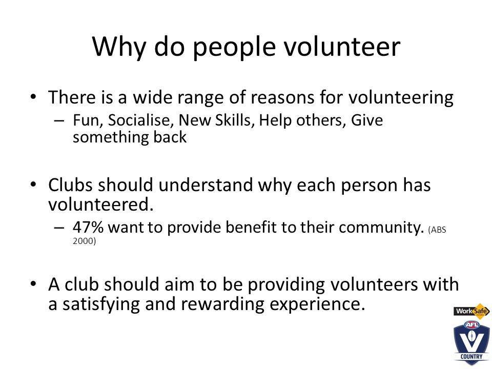 Why do people volunteer There is a wide range of reasons for volunteering – Fun, Socialise, New Skills, Help others, Give something back Clubs should understand why each person has volunteered.