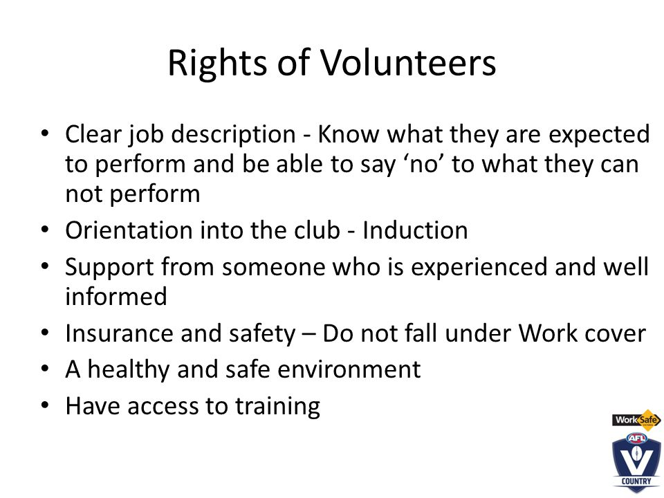 Rights of Volunteers Clear job description - Know what they are expected to perform and be able to say 'no' to what they can not perform Orientation into the club - Induction Support from someone who is experienced and well informed Insurance and safety – Do not fall under Work cover A healthy and safe environment Have access to training