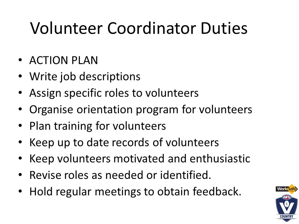 Volunteer Coordinator Duties ACTION PLAN Write job descriptions Assign specific roles to volunteers Organise orientation program for volunteers Plan training for volunteers Keep up to date records of volunteers Keep volunteers motivated and enthusiastic Revise roles as needed or identified.