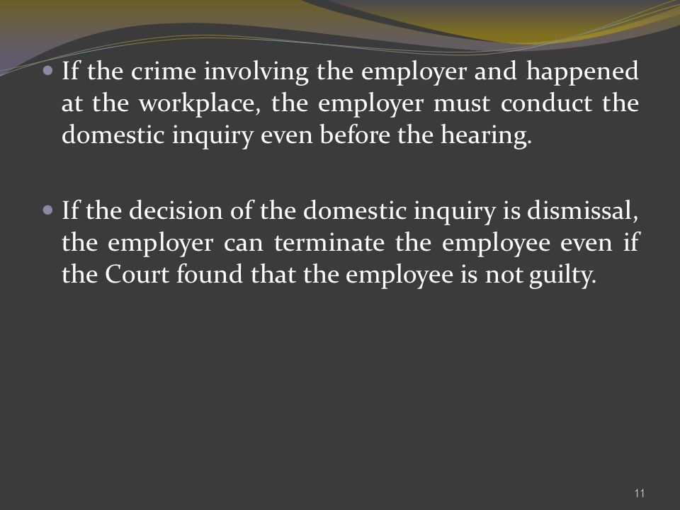 If the crime involving the employer and happened at the workplace, the employer must conduct the domestic inquiry even before the hearing.