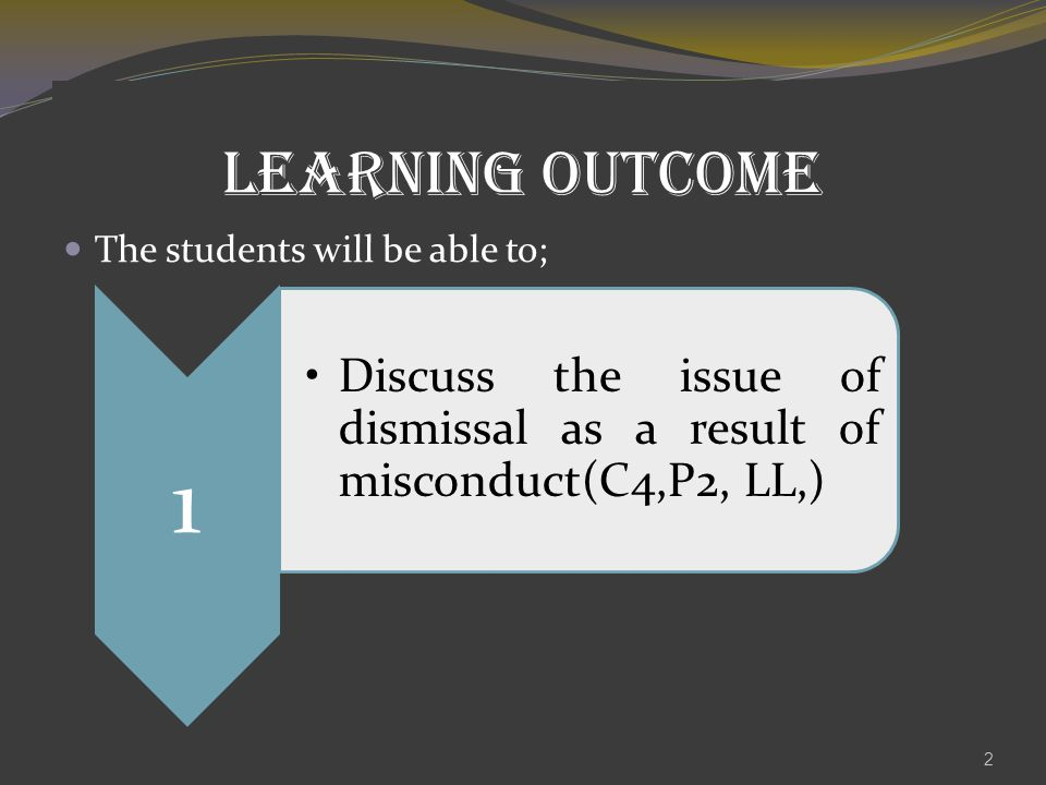 LEARNING OUTCOME The students will be able to; 2 1 Discuss the issue of dismissal as a result of misconduct(C4,P2, LL,)