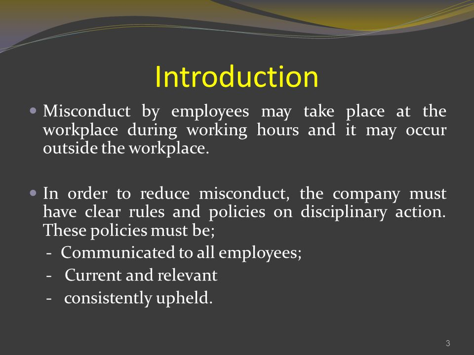 Introduction Misconduct by employees may take place at the workplace during working hours and it may occur outside the workplace.