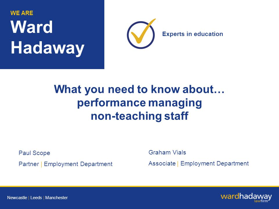 WE ARE Ward Hadaway Paul Scope Partner | Employment Department Graham Vials Associate | Employment Department WE ARE Ward Hadaway Experts in education Newcastle | Leeds | Manchester What you need to know about… performance managing non-teaching staff
