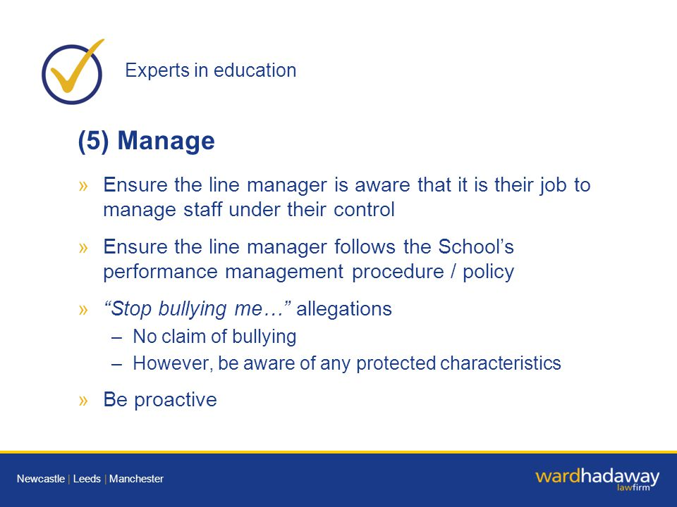 Experts in education Newcastle | Leeds | Manchester (5) Manage »Ensure the line manager is aware that it is their job to manage staff under their control »Ensure the line manager follows the School's performance management procedure / policy » Stop bullying me… allegations –No claim of bullying –However, be aware of any protected characteristics »Be proactive