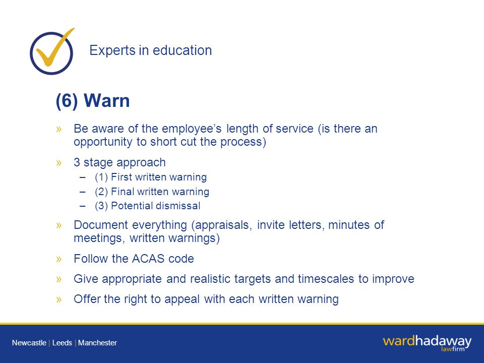 Experts in education Newcastle | Leeds | Manchester (6) Warn »Be aware of the employee's length of service (is there an opportunity to short cut the process) »3 stage approach –(1) First written warning –(2) Final written warning –(3) Potential dismissal »Document everything (appraisals, invite letters, minutes of meetings, written warnings) »Follow the ACAS code »Give appropriate and realistic targets and timescales to improve »Offer the right to appeal with each written warning