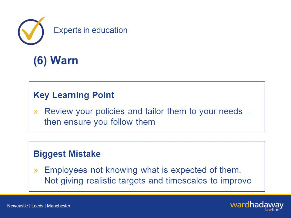 Experts in education Newcastle | Leeds | Manchester (6) Warn Key Learning Point »Review your policies and tailor them to your needs – then ensure you follow them Biggest Mistake »Employees not knowing what is expected of them.