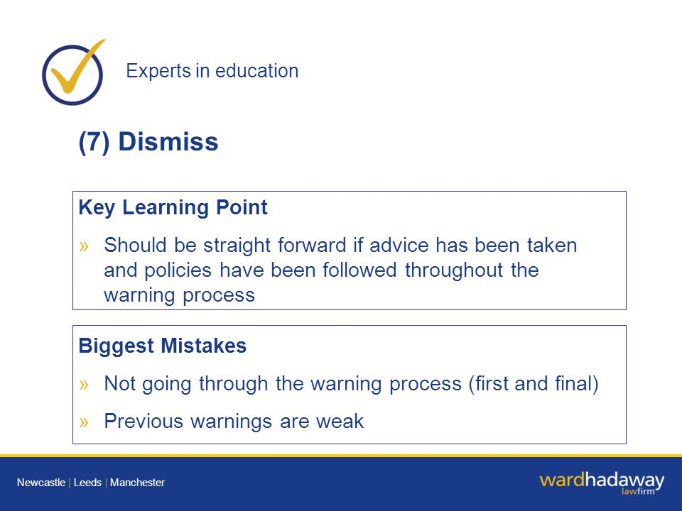 Experts in education Newcastle | Leeds | Manchester (7) Dismiss Key Learning Point »Should be straight forward if advice has been taken and policies have been followed throughout the warning process Biggest Mistakes »Not going through the warning process (first and final) »Previous warnings are weak