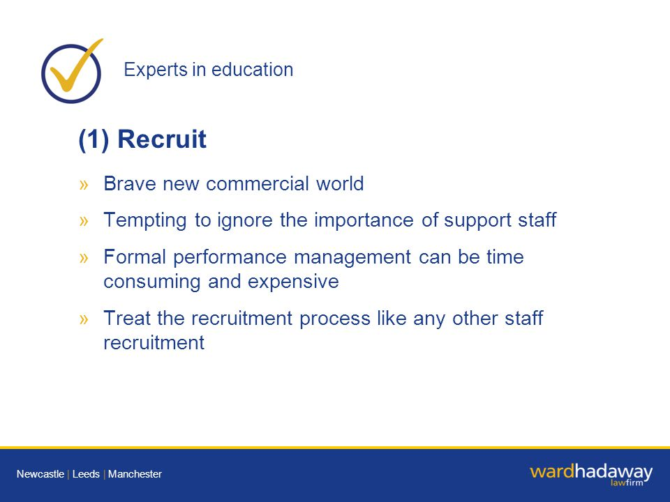 Experts in education Newcastle | Leeds | Manchester (1) Recruit »Brave new commercial world »Tempting to ignore the importance of support staff »Formal performance management can be time consuming and expensive »Treat the recruitment process like any other staff recruitment