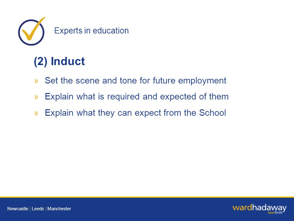 Experts in education Newcastle | Leeds | Manchester (2) Induct »Set the scene and tone for future employment »Explain what is required and expected of them »Explain what they can expect from the School