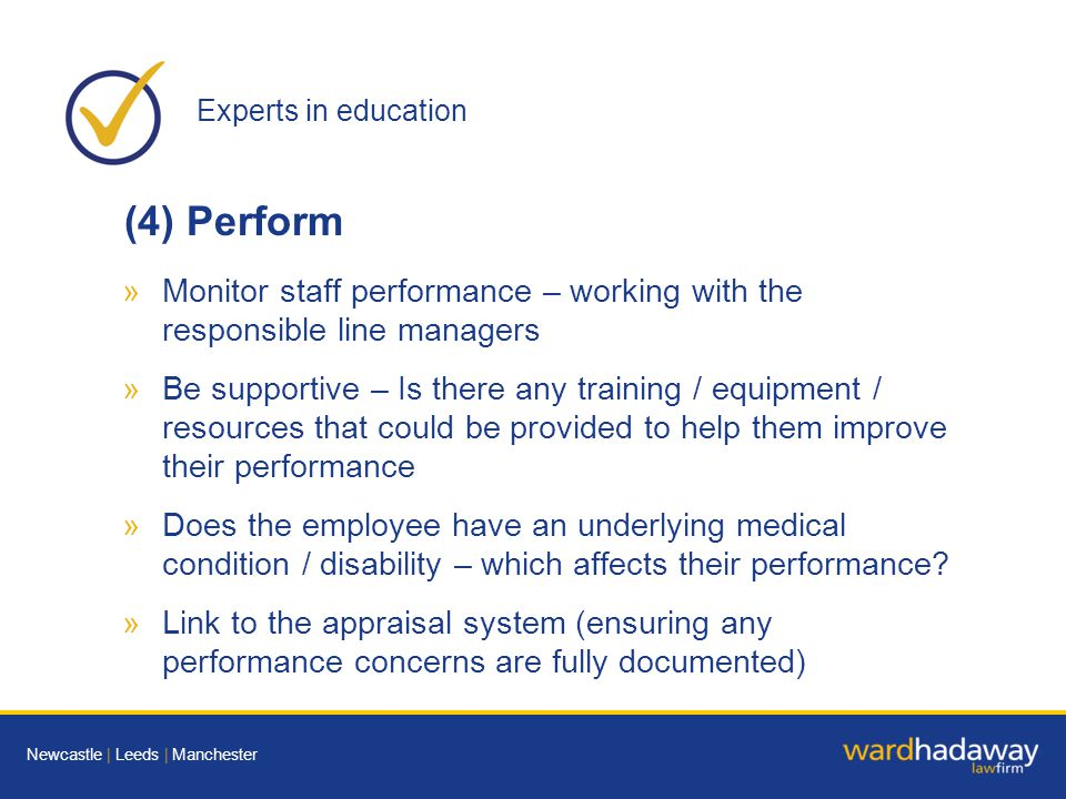 Experts in education Newcastle | Leeds | Manchester (4) Perform »Monitor staff performance – working with the responsible line managers »Be supportive – Is there any training / equipment / resources that could be provided to help them improve their performance »Does the employee have an underlying medical condition / disability – which affects their performance.