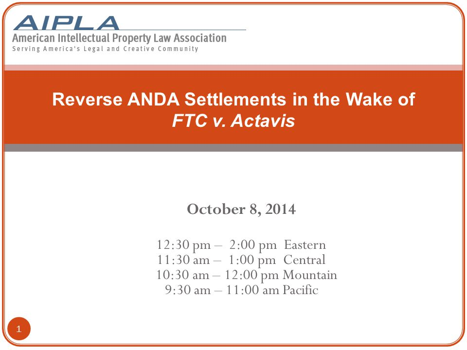 October 8, 2014 12:30 pm – 2:00 pm Eastern 11:30 am – 1:00 pm Central 10:30 am – 12:00 pm Mountain 9:30 am – 11:00 am Pacific Reverse ANDA Settlements in the Wake of FTC v.
