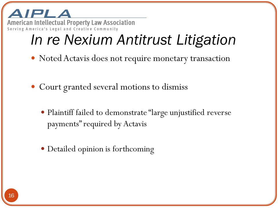 In re Nexium Antitrust Litigation Noted Actavis does not require monetary transaction Court granted several motions to dismiss Plaintiff failed to demonstrate large unjustified reverse payments required by Actavis Detailed opinion is forthcoming 16