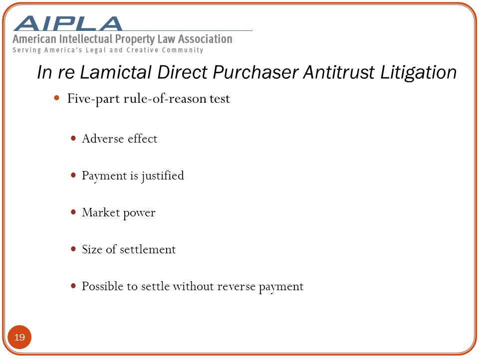 Five-part rule-of-reason test Adverse effect Payment is justified Market power Size of settlement Possible to settle without reverse payment In re Lamictal Direct Purchaser Antitrust Litigation 19