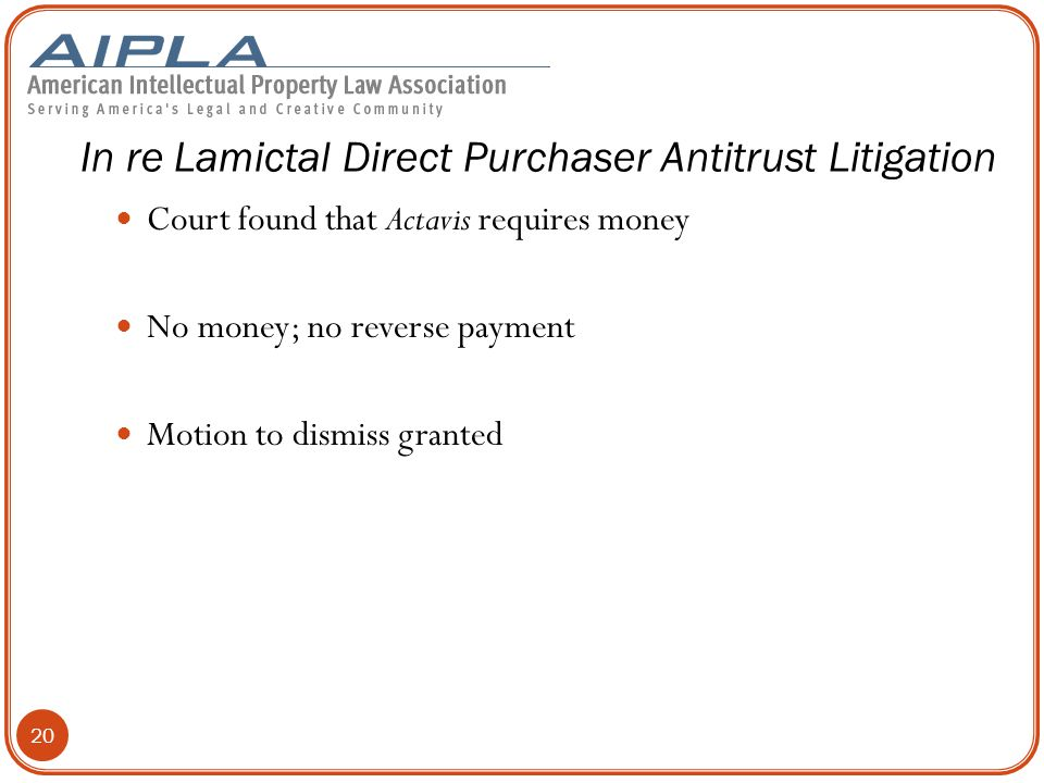 Court found that Actavis requires money No money; no reverse payment Motion to dismiss granted In re Lamictal Direct Purchaser Antitrust Litigation 20