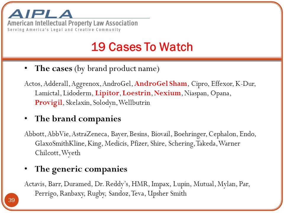 19 Cases To Watch The cases (by brand product name) Actos, Adderall, Aggrenox, AndroGel, AndroGel Sham, Cipro, Effexor, K-Dur, Lamictal, Lidoderm, Lipitor, Loestrin, Nexium, Niaspan, Opana, Provigil, Skelaxin, Solodyn, Wellbutrin The brand companies Abbott, AbbVie, AstraZeneca, Bayer, Besins, Biovail, Boehringer, Cephalon, Endo, GlaxoSmithKline, King, Medicis, Pfizer, Shire, Schering, Takeda, Warner Chilcott, Wyeth The generic companies Actavis, Barr, Duramed, Dr.