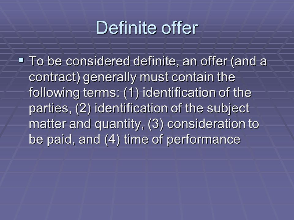 Definite offer  To be considered definite, an offer (and a contract) generally must contain the following terms: (1) identification of the parties, (2) identification of the subject matter and quantity, (3) consideration to be paid, and (4) time of performance