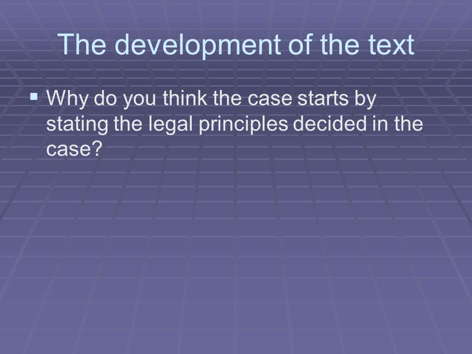 The development of the text   Why do you think the case starts by stating the legal principles decided in the case