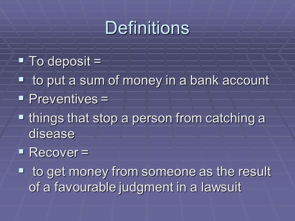 Definitions  To deposit =  to put a sum of money in a bank account  Preventives =  things that stop a person from catching a disease  Recover = 