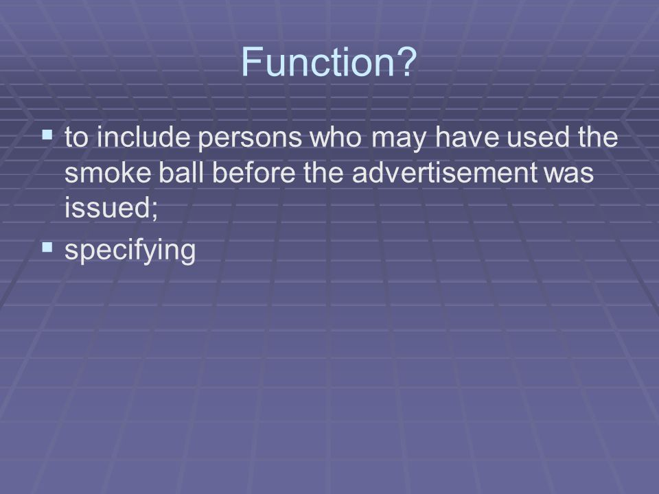 Function?   to include persons who may have used the smoke ball before the advertisement was issued;   specifying