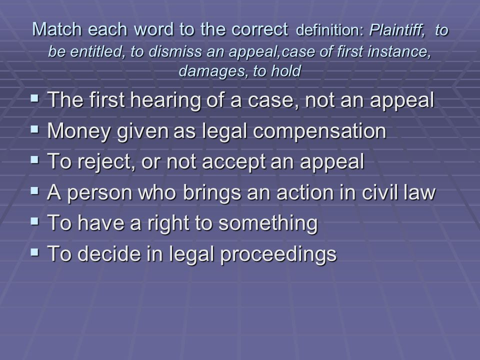 Match each word to the correct definition: defendant, to hold, to be entitled, to dismiss an appeal, to sue, case of first instance, to deliver judgement, damages  A person who defends a civil or criminal action  To take legal action against someone in a civil case  To give a judicial decision