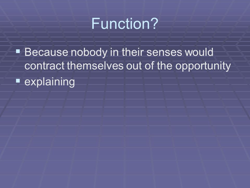 Function?   Because nobody in their senses would contract themselves out of the opportunity   explaining