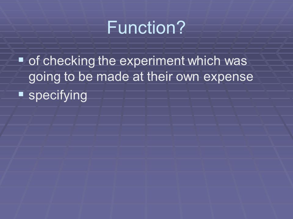 Function?   of checking the experiment which was going to be made at their own expense   specifying