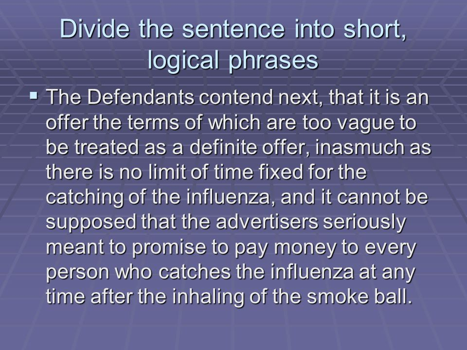 Divide the sentence into short, logical phrases  The Defendants contend next, that it is an offer the terms of which are too vague to be treated as a definite offer, inasmuch as there is no limit of time fixed for the catching of the influenza, and it cannot be supposed that the advertisers seriously meant to promise to pay money to every person who catches the influenza at any time after the inhaling of the smoke ball.