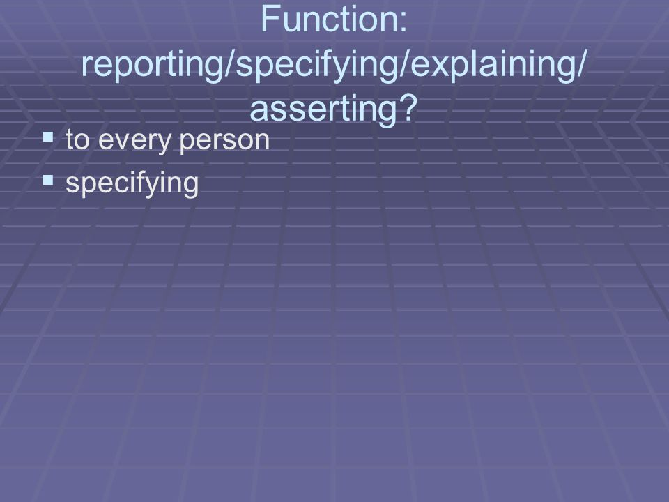 Function: reporting/specifying/explaining/ asserting   to every person   specifying
