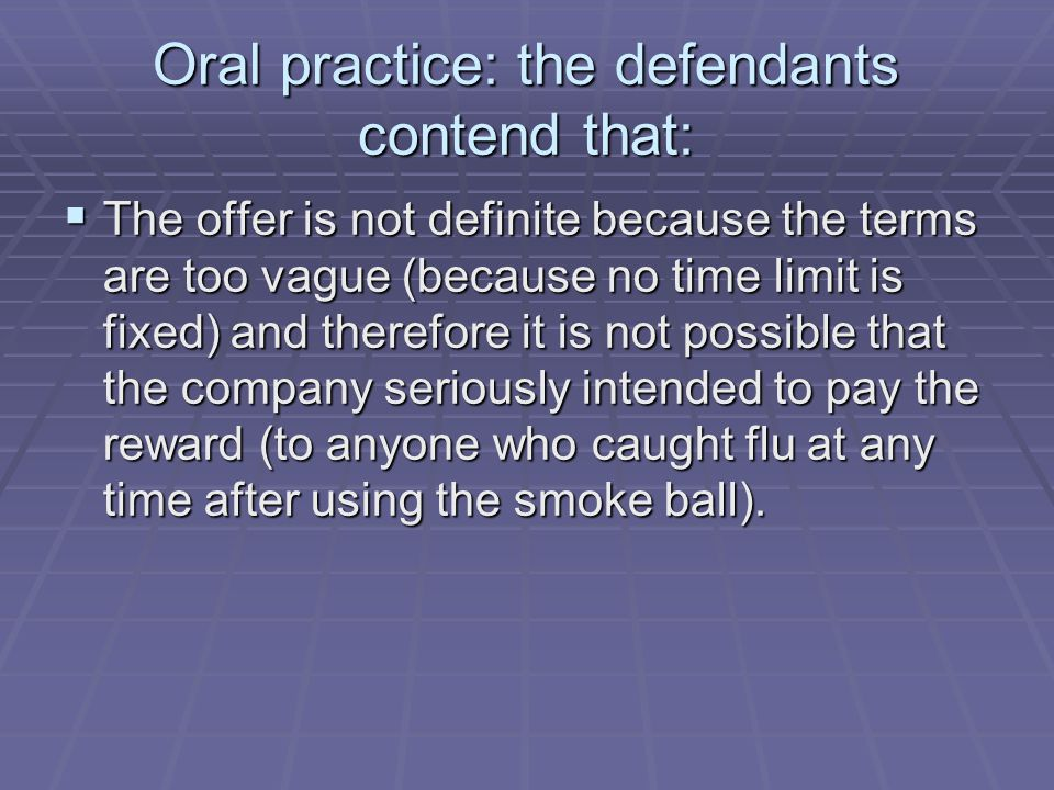 Oral practice: the defendants contend that:  The offer is not definite because the terms are too vague (because no time limit is fixed) and therefore it is not possible that the company seriously intended to pay the reward (to anyone who caught flu at any time after using the smoke ball).