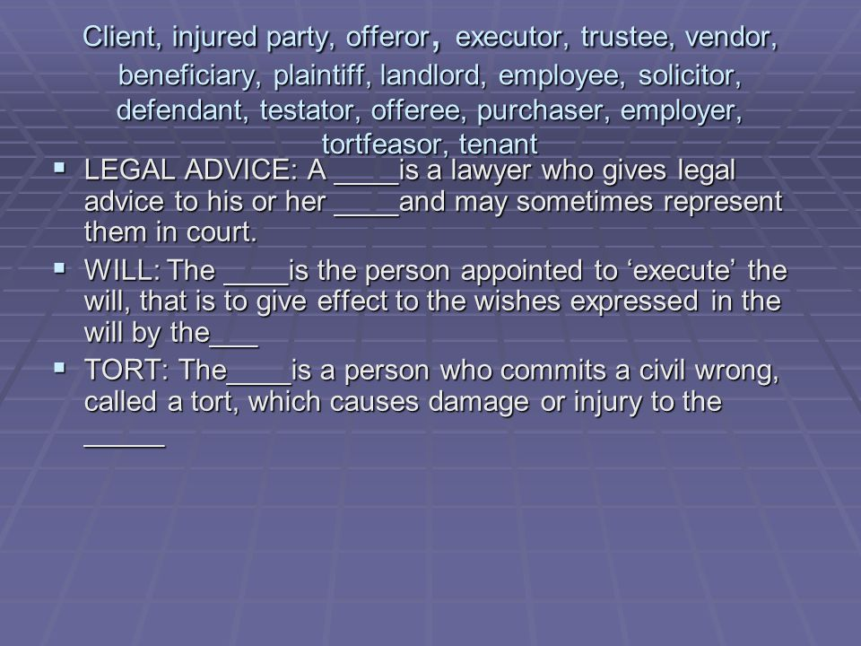 Client, injured party, offeror, executor, trustee, vendor, beneficiary, plaintiff, landlord, employee, solicitor, defendant, testator, offeree, purchaser, employer, tortfeasor, tenant  LEGAL ADVICE: A ____is a lawyer who gives legal advice to his or her ____and may sometimes represent them in court.