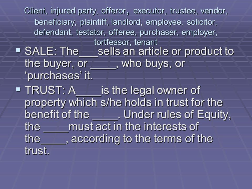 Client, injured party, offeror, executor, trustee, vendor, beneficiary, plaintiff, landlord, employee, solicitor, defendant, testator, offeree, purchaser, employer, tortfeasor, tenant  SALE: The___sells an article or product to the buyer, or ____, who buys, or 'purchases' it.
