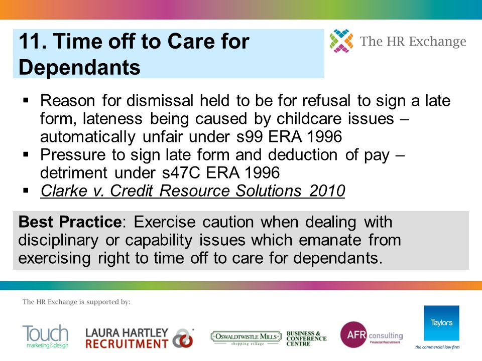  Reason for dismissal held to be for refusal to sign a late form, lateness being caused by childcare issues – automatically unfair under s99 ERA 1996  Pressure to sign late form and deduction of pay – detriment under s47C ERA 1996  Clarke v.