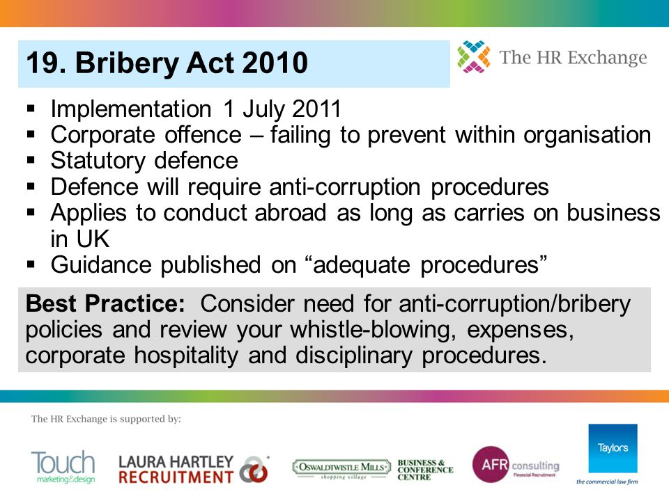 Implementation 1 July 2011  Corporate offence – failing to prevent within organisation  Statutory defence  Defence will require anti-corruption procedures  Applies to conduct abroad as long as carries on business in UK  Guidance published on adequate procedures 19.