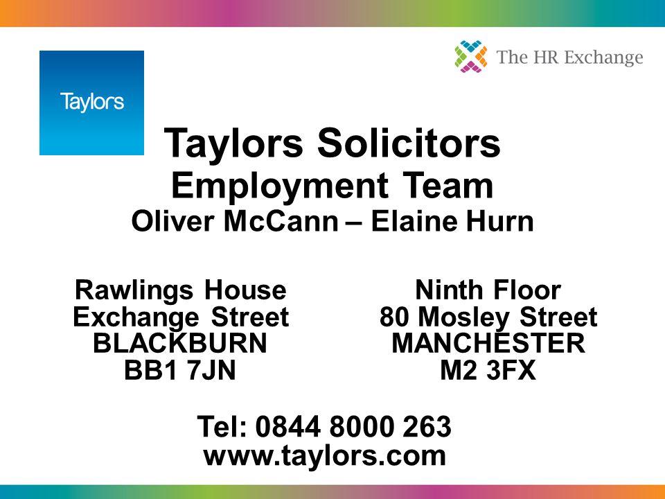 Taylors Solicitors Employment Team Oliver McCann – Elaine Hurn Rawlings House Exchange Street BLACKBURN BB1 7JN Ninth Floor 80 Mosley Street MANCHESTER M2 3FX Tel: 0844 8000 263 www.taylors.com