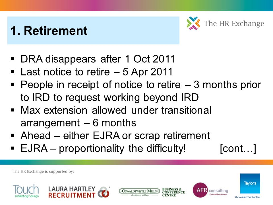  DRA disappears after 1 Oct 2011  Last notice to retire – 5 Apr 2011  People in receipt of notice to retire – 3 months prior to IRD to request working beyond IRD  Max extension allowed under transitional arrangement – 6 months  Ahead – either EJRA or scrap retirement  EJRA – proportionality the difficulty.