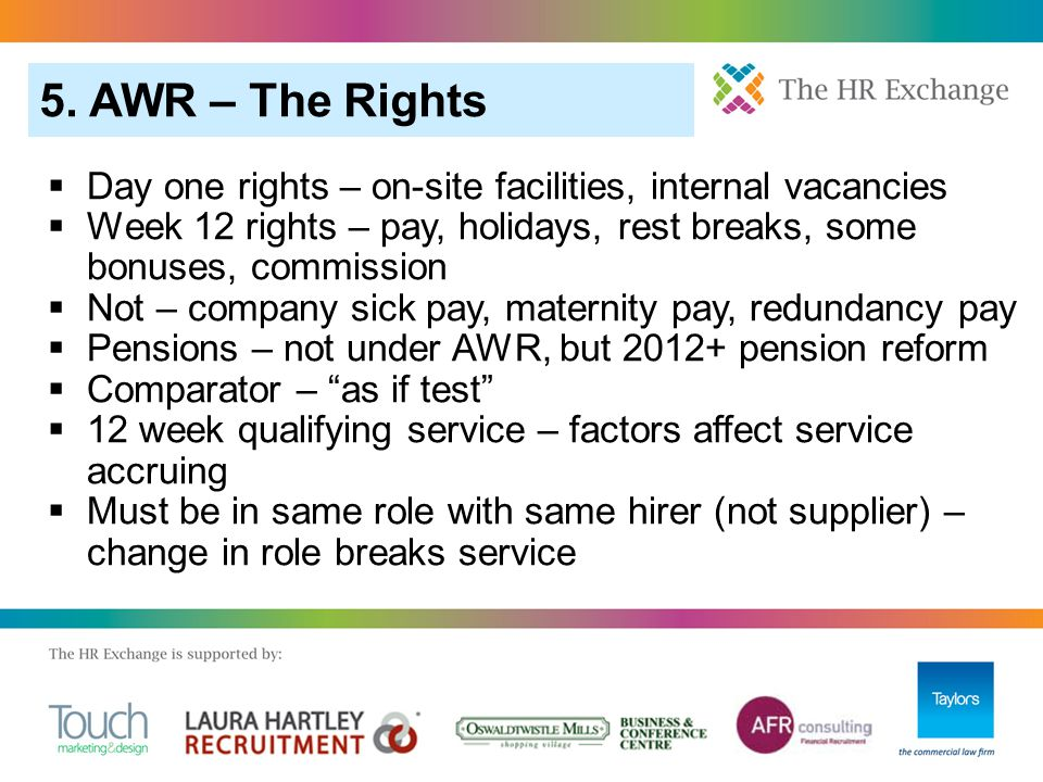  Day one rights – on-site facilities, internal vacancies  Week 12 rights – pay, holidays, rest breaks, some bonuses, commission  Not – company sick pay, maternity pay, redundancy pay  Pensions – not under AWR, but 2012+ pension reform  Comparator – as if test  12 week qualifying service – factors affect service accruing  Must be in same role with same hirer (not supplier) – change in role breaks service 5.