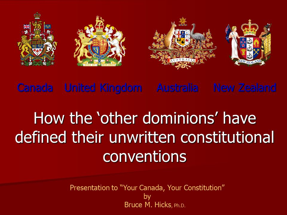Shared Westminster model responsible parliamentary government responsible parliamentary government constitutional conventions constitutional conventions Conventions should, absent legislative or constitutional alteration, operationalize the same (and most conventions emerged prior to 1867) Conventions should, absent legislative or constitutional alteration, operationalize the same (and most conventions emerged prior to 1867) Constitutional scholars in each of these countries draw on precedents from the other to identify the proper functioning of the conventions Constitutional scholars in each of these countries draw on precedents from the other to identify the proper functioning of the conventions Statute of Westminster, 1931 Statute of Westminster, 1931 1.Canada's current constitutional conventions surrounding the reserve powers had been established by 1931 2.Reserve Powers/Personal Prerogatives of Queen (d elegated by Royal 'Letters Patent' to the governor general) Monarch Bruce M.