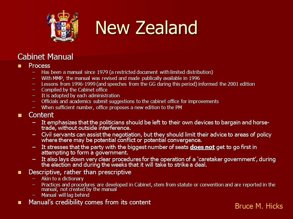 New Zealand Cabinet Manual Process Process –Has been a manual since 1979 (a restricted document with limited distribution) –With MMP, the manual was revised and made publically available in 1996 –Lessons from 1996-1999 (and speeches from the GG during this period) informed the 2001 edition –Compiled by the Cabinet office –It is adopted by each administration –Officials and academics submit suggestions to the cabinet office for improvements –When sufficient number, office proposes a new edition to the PM Content Content –It emphasizes that the politicians should be left to their own devices to bargain and horse- trade, without outside interference.