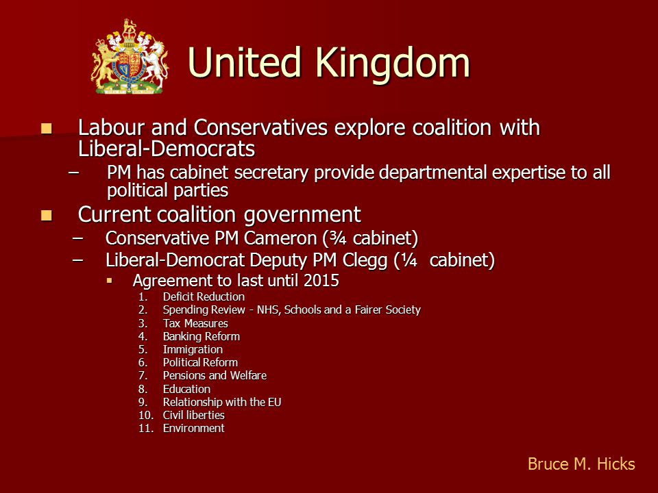 United Kingdom Labour and Conservatives explore coalition with Liberal-Democrats Labour and Conservatives explore coalition with Liberal-Democrats –PM has cabinet secretary provide departmental expertise to all political parties Current coalition government Current coalition government –Conservative PM Cameron (¾ cabinet) –Liberal-Democrat Deputy PM Clegg (¼ cabinet)  Agreement to last until 2015 1.Deficit Reduction 2.Spending Review - NHS, Schools and a Fairer Society 3.Tax Measures 4.Banking Reform 5.Immigration 6.Political Reform 7.Pensions and Welfare 8.Education 9.Relationship with the EU 10.Civil liberties 11.Environment Bruce M.