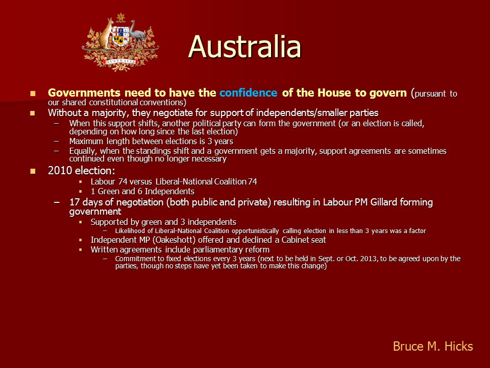 Australia ( pursuant to our shared constitutional conventions) Governments need to have the confidence of the House to govern ( pursuant to our shared constitutional conventions) Without a majority, they negotiate for support of independents/smaller parties Without a majority, they negotiate for support of independents/smaller parties –When this support shifts, another political party can form the government (or an election is called, depending on how long since the last election) –Maximum length between elections is 3 years –Equally, when the standings shift and a government gets a majority, support agreements are sometimes continued even though no longer necessary 2010 election: 2010 election:  Labour 74 versus Liberal-National Coalition 74  1 Green and 6 Independents –17 days of negotiation (both public and private) resulting in Labour PM Gillard forming government  Supported by green and 3 independents –Likelihood of Liberal-National Coalition opportunistically calling election in less than 3 years was a factor  Independent MP (Oakeshott) offered and declined a Cabinet seat  Written agreements include parliamentary reform –Commitment to fixed elections every 3 years (next to be held in Sept.