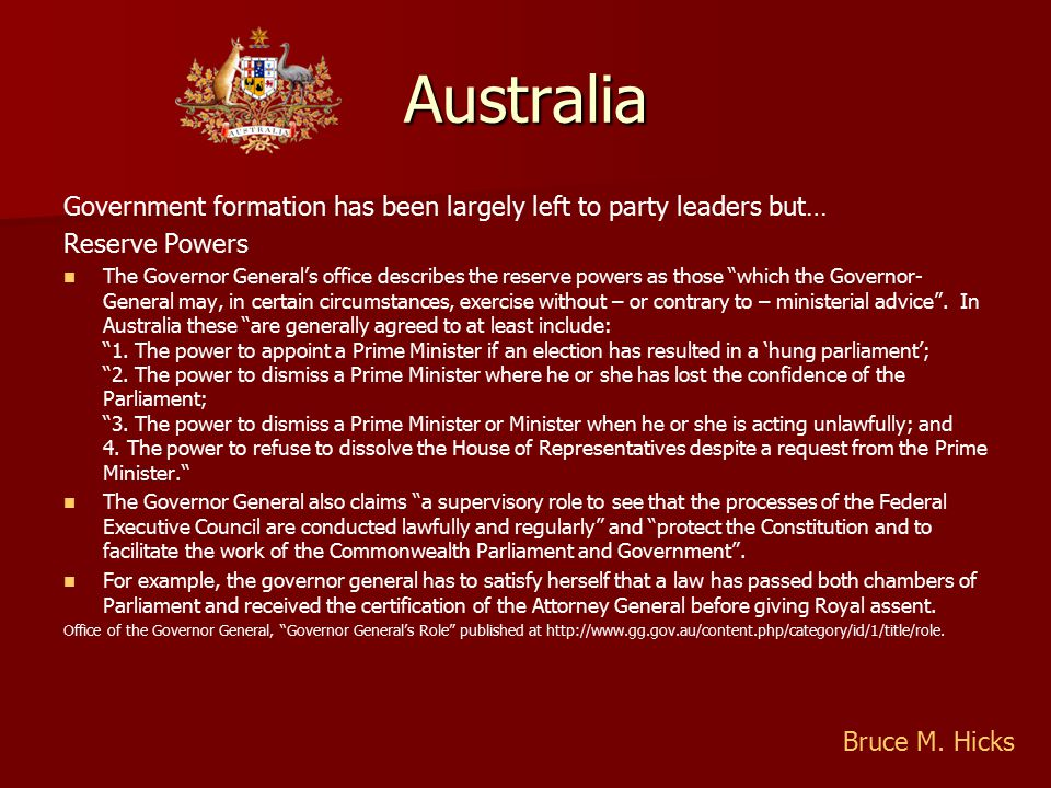 Australia Government formation has been largely left to party leaders but… Reserve Powers The Governor General's office describes the reserve powers as those which the Governor- General may, in certain circumstances, exercise without – or contrary to – ministerial advice .