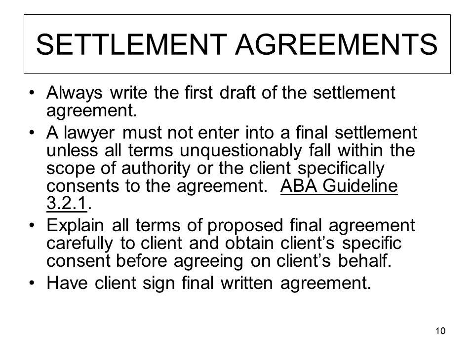 10 SETTLEMENT AGREEMENTS Always write the first draft of the settlement agreement. A lawyer must not enter into a final settlement unless all terms un