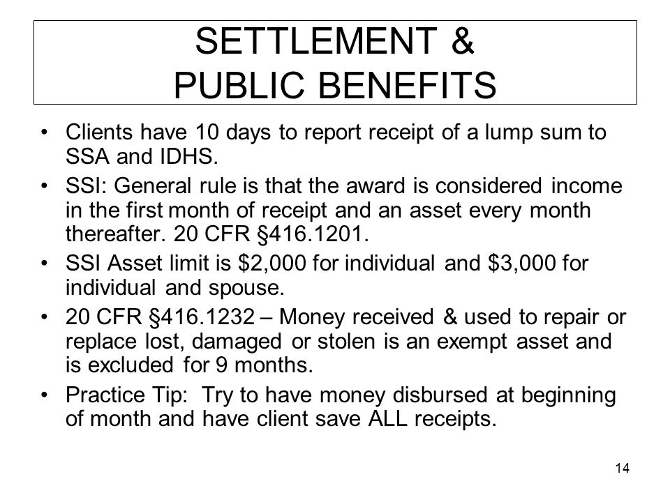 14 SETTLEMENT & PUBLIC BENEFITS Clients have 10 days to report receipt of a lump sum to SSA and IDHS. SSI: General rule is that the award is considere
